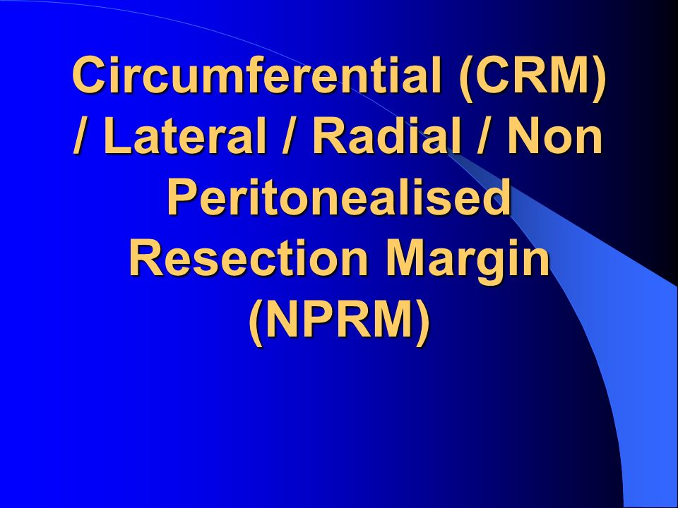 Circumferential (CRM) / Lateral / Radial / Non Peritonealised Resection Margin (NPRM)