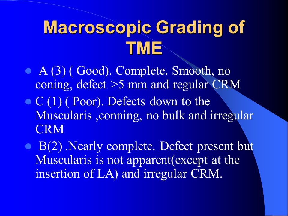 Macroscopic Grading of TME A (3) ( Good). Complete. Smooth, no coning, defect >5 mm and regular CRM C (1) ( Poor). Defects down to the Muscularis,conn