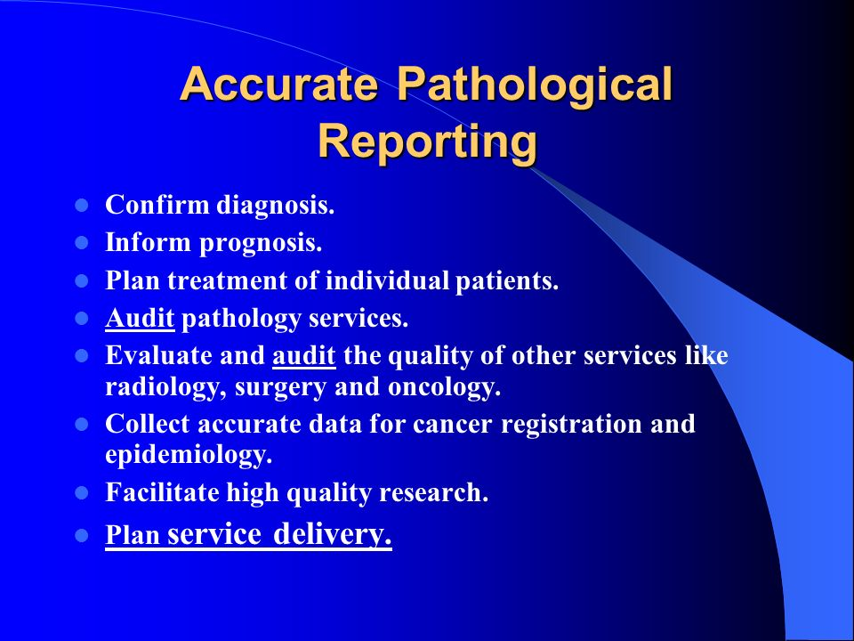 Accurate Pathological Reporting Confirm diagnosis. Inform prognosis. Plan treatment of individual patients. Audit pathology services. Evaluate and aud