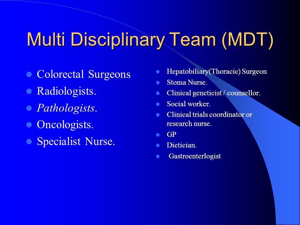 Multi Disciplinary Team (MDT) Colorectal Surgeons Radiologists. Pathologists. Oncologists. Specialist Nurse. Hepatobiliary(Thoracic) Surgeon Stoma Nur