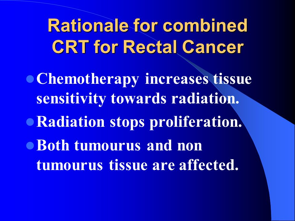 Rationale for combined CRT for Rectal Cancer Chemotherapy increases tissue sensitivity towards radiation. Radiation stops proliferation. Both tumourus