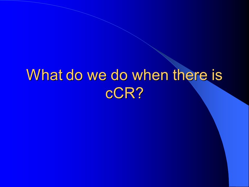 What do we do when there is cCR?