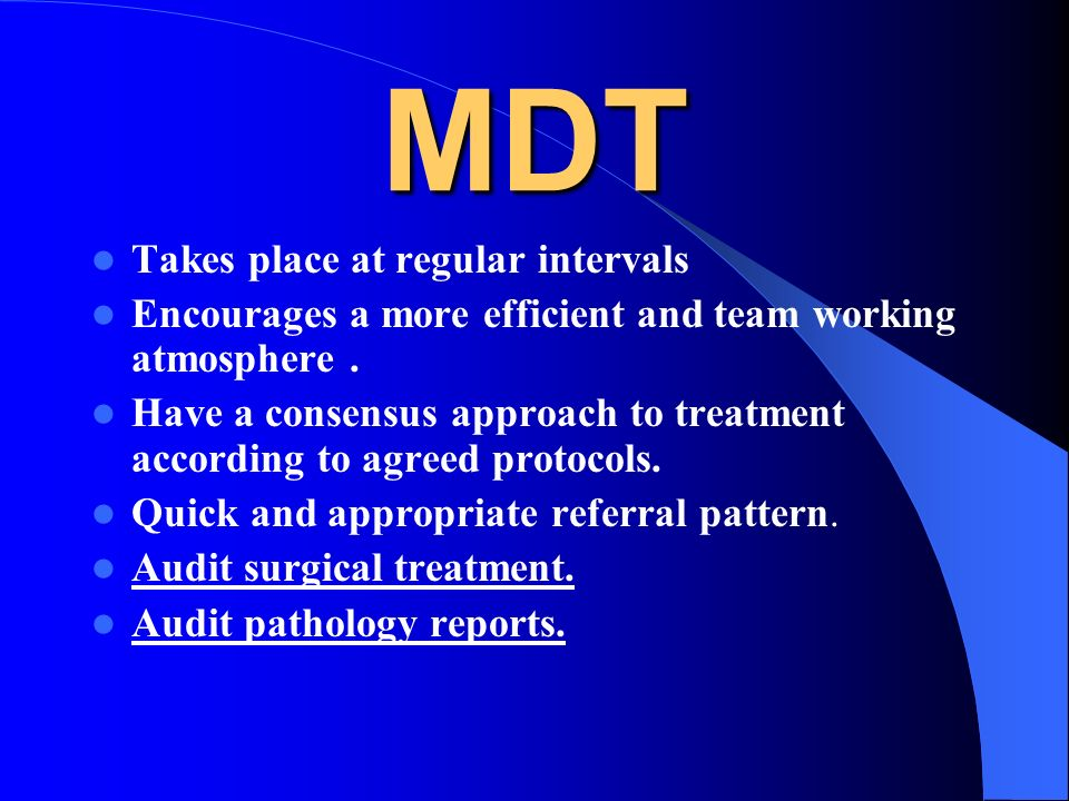 MDT Takes place at regular intervals Encourages a more efficient and team working atmosphere. Have a consensus approach to treatment according to agre