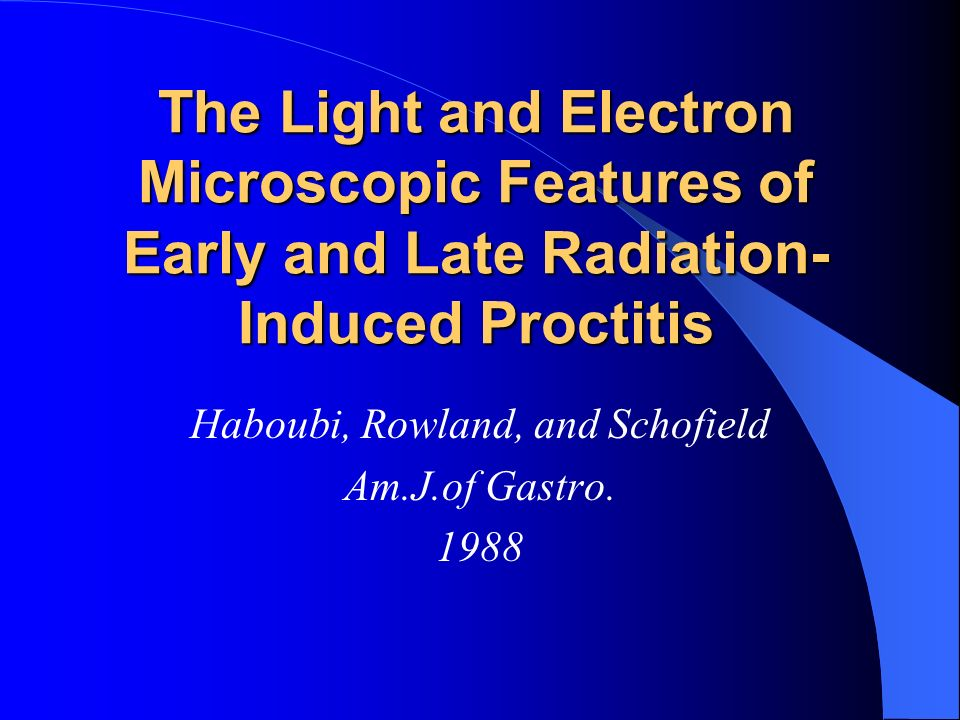 The Light and Electron Microscopic Features of Early and Late Radiation- Induced Proctitis Haboubi, Rowland, and Schofield Am.J.of Gastro. 1988