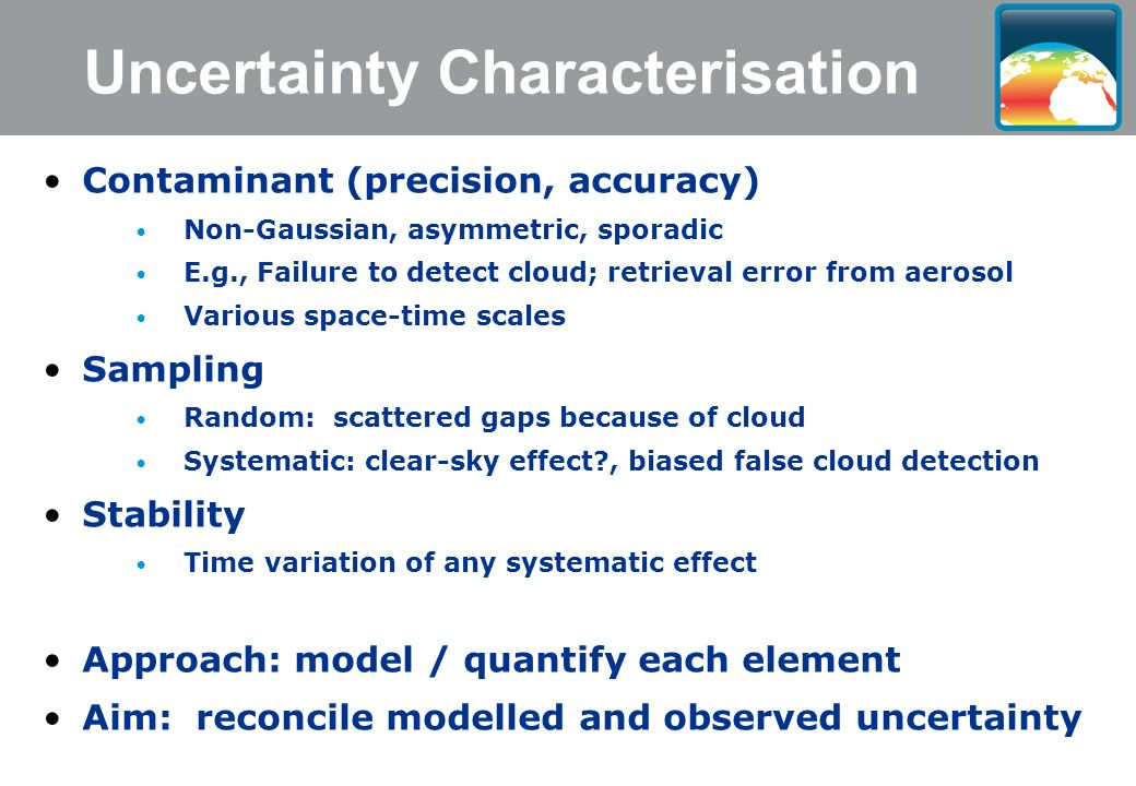 Uncertainty Characterisation Contaminant (precision, accuracy) Non-Gaussian, asymmetric, sporadic E.g., Failure to detect cloud; retrieval error from aerosol Various space-time scales Sampling Random: scattered gaps because of cloud Systematic: clear-sky effect , biased false cloud detection Stability Time variation of any systematic effect Approach: model / quantify each element Aim: reconcile modelled and observed uncertainty