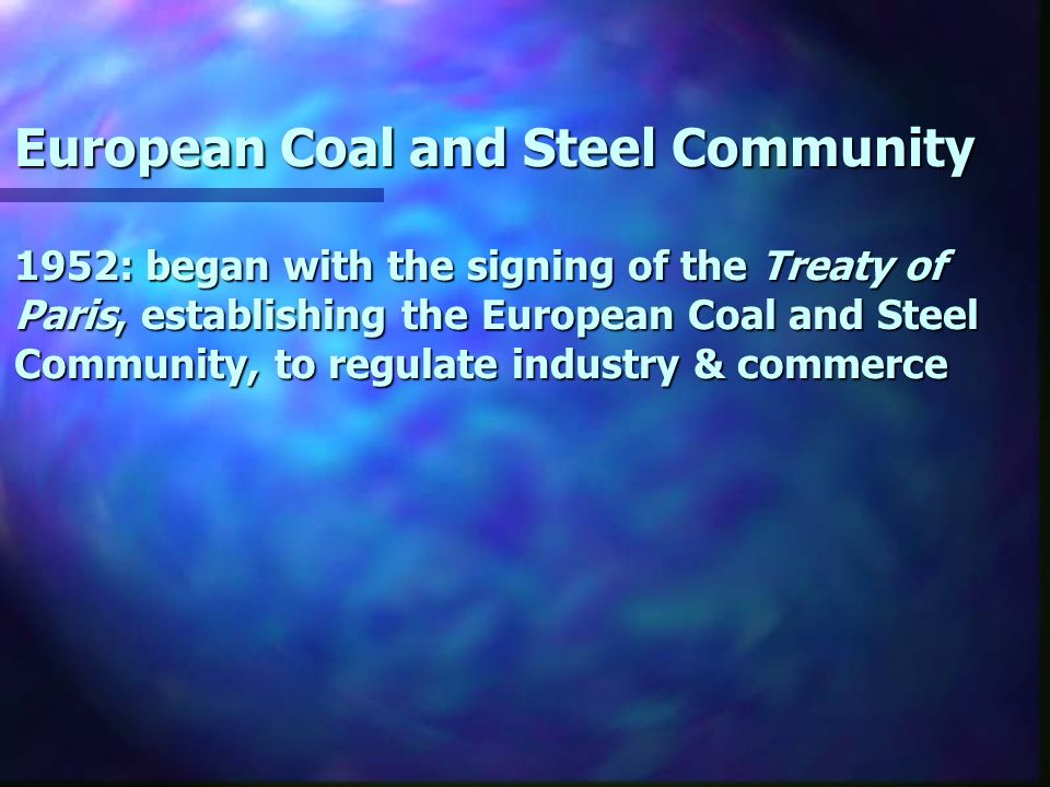 European Coal and Steel Community 1952: began with the signing of the Treaty of Paris, establishing the European Coal and Steel Community, to regulate industry & commerce