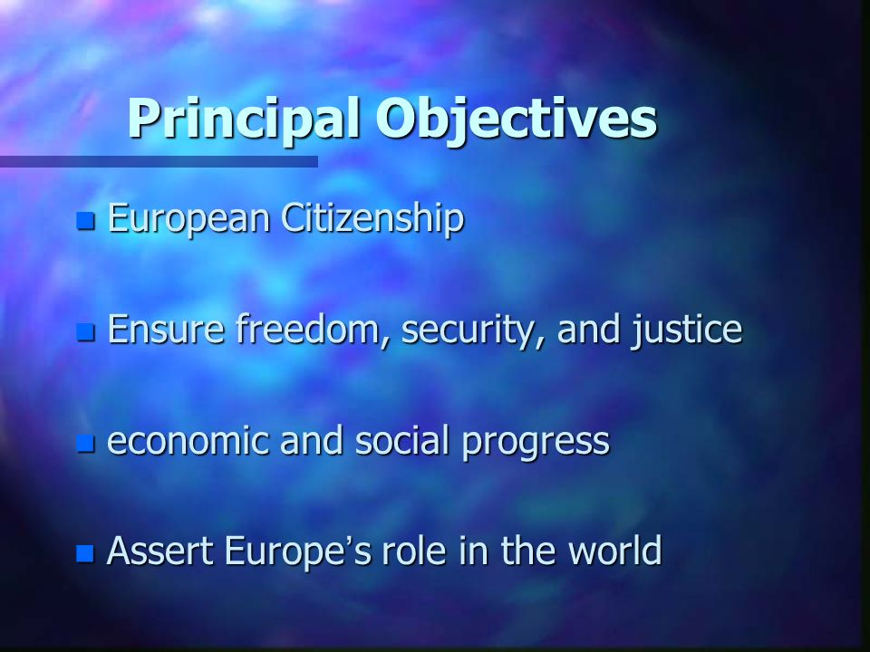 Principal Objectives n European Citizenship n Ensure freedom, security, and justice n economic and social progress n Assert Europes role in the world