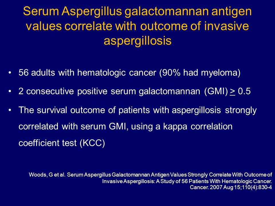 Serum Aspergillus galactomannan antigen values correlate with outcome of invasive aspergillosis 56 adults with hematologic cancer (90% had myeloma) 2