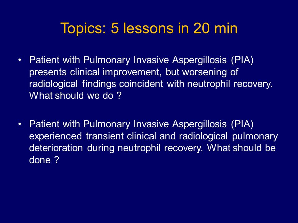 Topics: 5 lessons in 20 min Patient with Pulmonary Invasive Aspergillosis (PIA) presents clinical improvement, but worsening of radiological findings