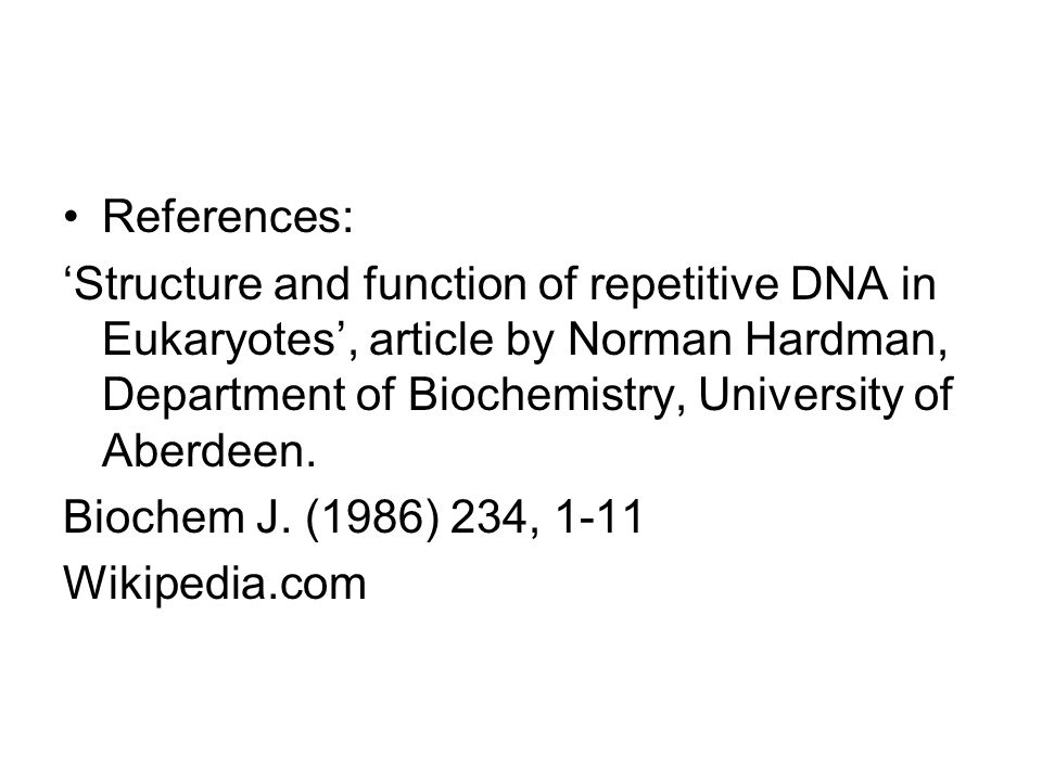 References: Structure and function of repetitive DNA in Eukaryotes, article by Norman Hardman, Department of Biochemistry, University of Aberdeen. Bio