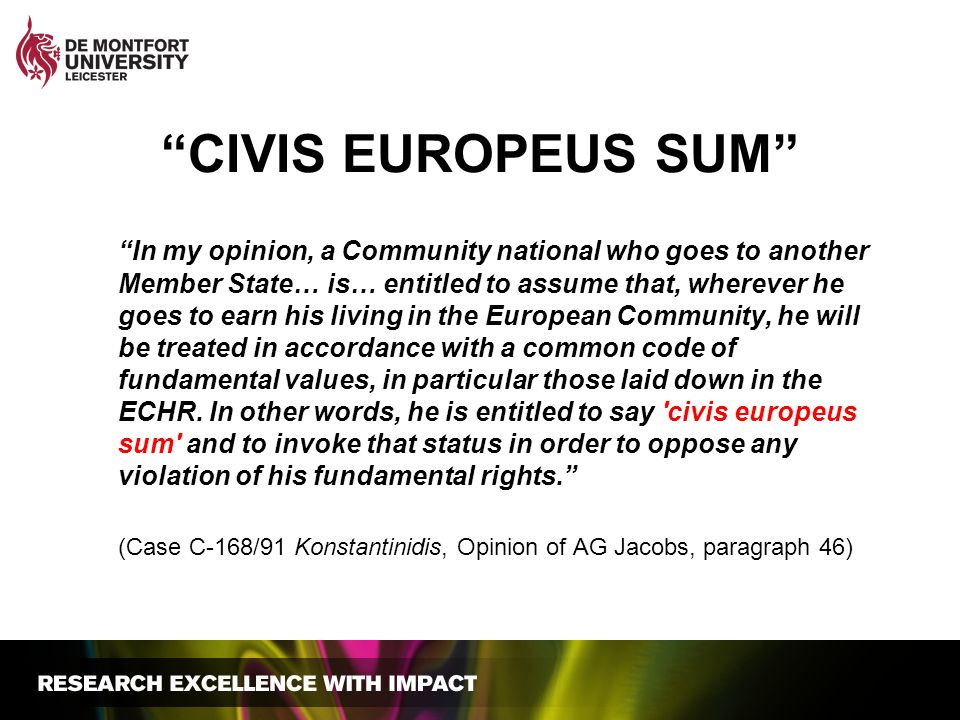 CIVIS EUROPEUS SUM In my opinion, a Community national who goes to another Member State… is… entitled to assume that, wherever he goes to earn his living in the European Community, he will be treated in accordance with a common code of fundamental values, in particular those laid down in the ECHR.