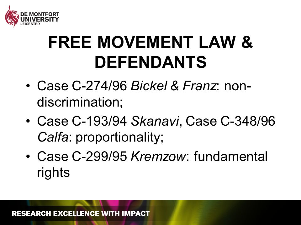 FREE MOVEMENT LAW & DEFENDANTS Case C-274/96 Bickel & Franz: non- discrimination; Case C-193/94 Skanavi, Case C-348/96 Calfa: proportionality; Case C-