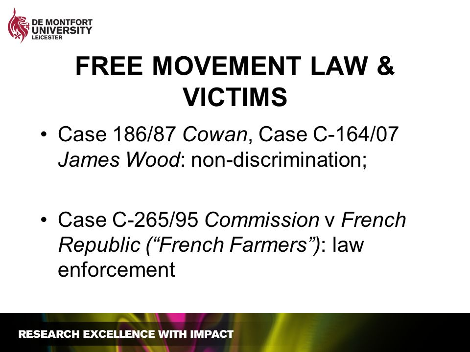 FREE MOVEMENT LAW & VICTIMS Case 186/87 Cowan, Case C-164/07 James Wood: non-discrimination; Case C-265/95 Commission v French Republic (French Farmers): law enforcement