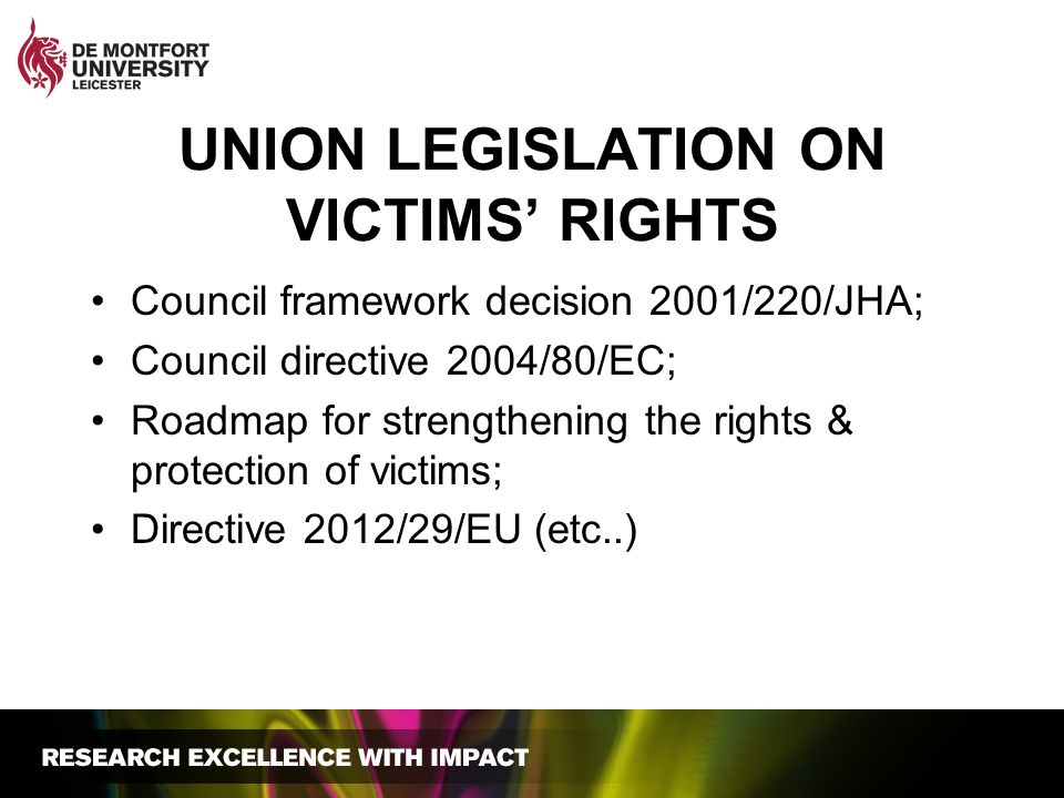 UNION LEGISLATION ON VICTIMS RIGHTS Council framework decision 2001/220/JHA; Council directive 2004/80/EC; Roadmap for strengthening the rights & prot