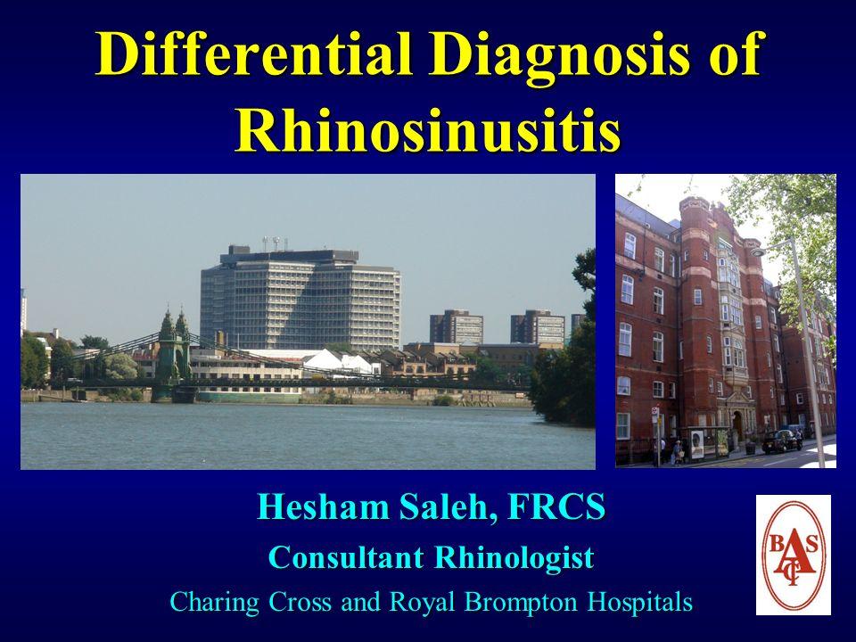Differential Diagnosis of Rhinosinusitis Hesham Saleh, FRCS Consultant Rhinologist Charing Cross and Royal Brompton Hospitals