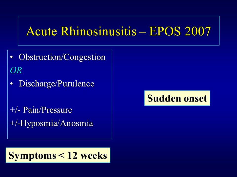 Acute Rhinosinusitis – EPOS 2007 Obstruction/CongestionObstruction/CongestionOR Discharge/PurulenceDischarge/Purulence +/- Pain/Pressure +/-Hyposmia/A