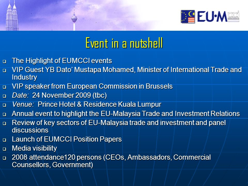 Event in a nutshell The Highlight of EUMCCI events The Highlight of EUMCCI events VIP Guest YB Dato Mustapa Mohamed, Minister of International Trade and Industry VIP Guest YB Dato Mustapa Mohamed, Minister of International Trade and Industry VIP speaker from European Commission in Brussels VIP speaker from European Commission in Brussels Date: 24 November 2009 (tbc) Date: 24 November 2009 (tbc) Venue: Prince Hotel & Residence Kuala Lumpur Venue: Prince Hotel & Residence Kuala Lumpur Annual event to highlight the EU-Malaysia Trade and Investment Relations Annual event to highlight the EU-Malaysia Trade and Investment Relations Review of key sectors of EU-Malaysia trade and investment and panel discussions Review of key sectors of EU-Malaysia trade and investment and panel discussions Launch of EUMCCI Position Papers Launch of EUMCCI Position Papers Media visibility Media visibility 2008 attendance120 persons (CEOs, Ambassadors, Commercial Counsellors, Government) 2008 attendance120 persons (CEOs, Ambassadors, Commercial Counsellors, Government)