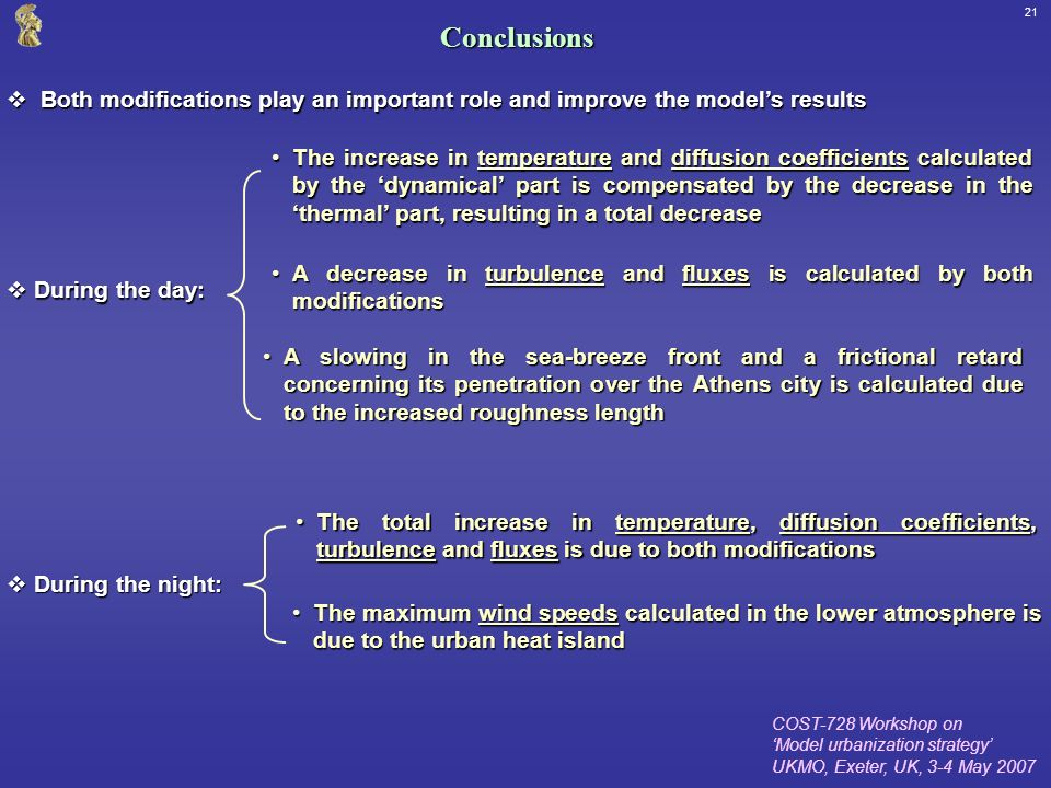 COST-728 Workshop on Model urbanization strategy UKMO, Exeter, UK, 3-4 May 2007 21Conclusions Both modifications play an important role and improve the models results Both modifications play an important role and improve the models results During the day: During the day: The increase in temperature and diffusion coefficients calculated by the dynamical part is compensated by the decrease in the thermal part, resulting in a total decreaseThe increase in temperature and diffusion coefficients calculated by the dynamical part is compensated by the decrease in the thermal part, resulting in a total decrease A decrease in turbulence and fluxes is calculated by both modificationsA decrease in turbulence and fluxes is calculated by both modifications A slowing in the sea-breeze front and a frictional retard concerning its penetration over the Athens city is calculated due to the increased roughness lengthA slowing in the sea-breeze front and a frictional retard concerning its penetration over the Athens city is calculated due to the increased roughness length During the night: During the night: The total increase in temperature, diffusion coefficients, turbulence and fluxes is due to both modificationsThe total increase in temperature, diffusion coefficients, turbulence and fluxes is due to both modifications The maximum wind speeds calculated in the lower atmosphere is due to the urban heat islandThe maximum wind speeds calculated in the lower atmosphere is due to the urban heat island