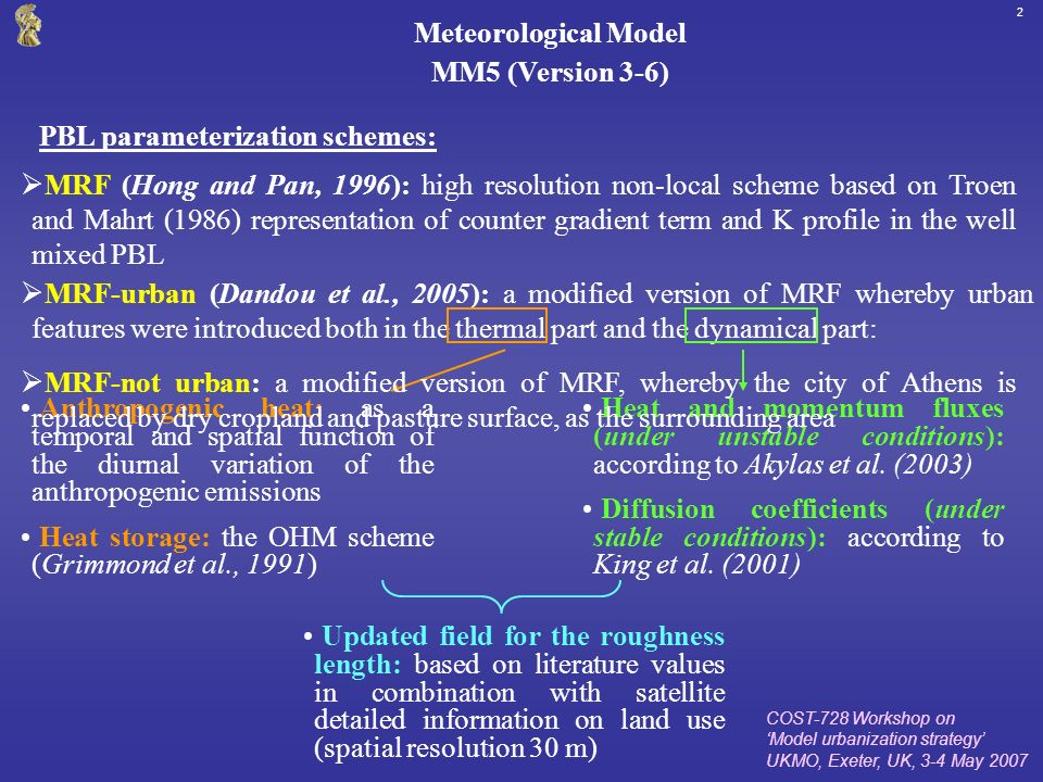 COST-728 Workshop on Model urbanization strategy UKMO, Exeter, UK, 3-4 May 2007 Meteorological Model MM5 (Version 3-6) MRF (Hong and Pan, 1996): high resolution non-local scheme based on Troen and Mahrt (1986) representation of counter gradient term and K profile in the well mixed PBL MRF-urban (Dandou et al., 2005): a modified version of MRF whereby urban features were introduced both in the thermal part and the dynamical part: Anthropogenic heat: as a temporal and spatial function of the diurnal variation of the anthropogenic emissions Heat storage: the OHM scheme (Grimmond et al., 1991) PBL parameterization schemes: Heat and momentum fluxes (under unstable conditions): according to Akylas et al.