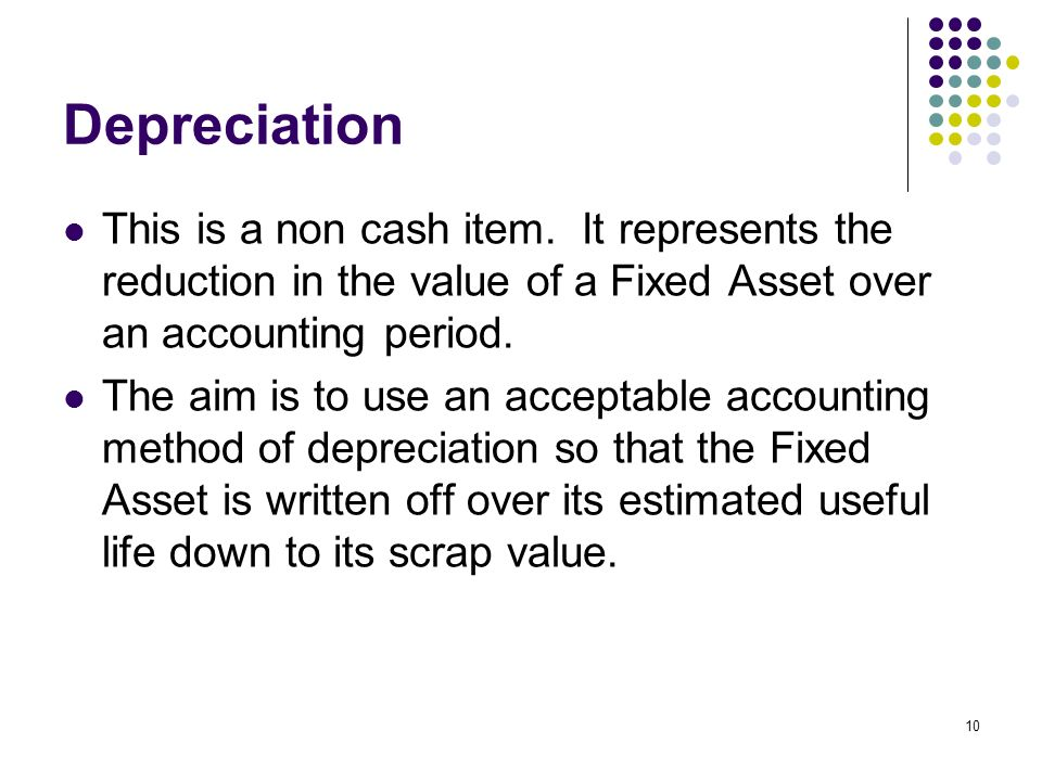 10 Depreciation This is a non cash item. It represents the reduction in the value of a Fixed Asset over an accounting period. The aim is to use an acc