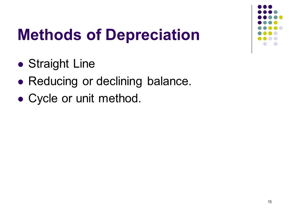 16 Methods of Depreciation Straight Line Reducing or declining balance. Cycle or unit method.