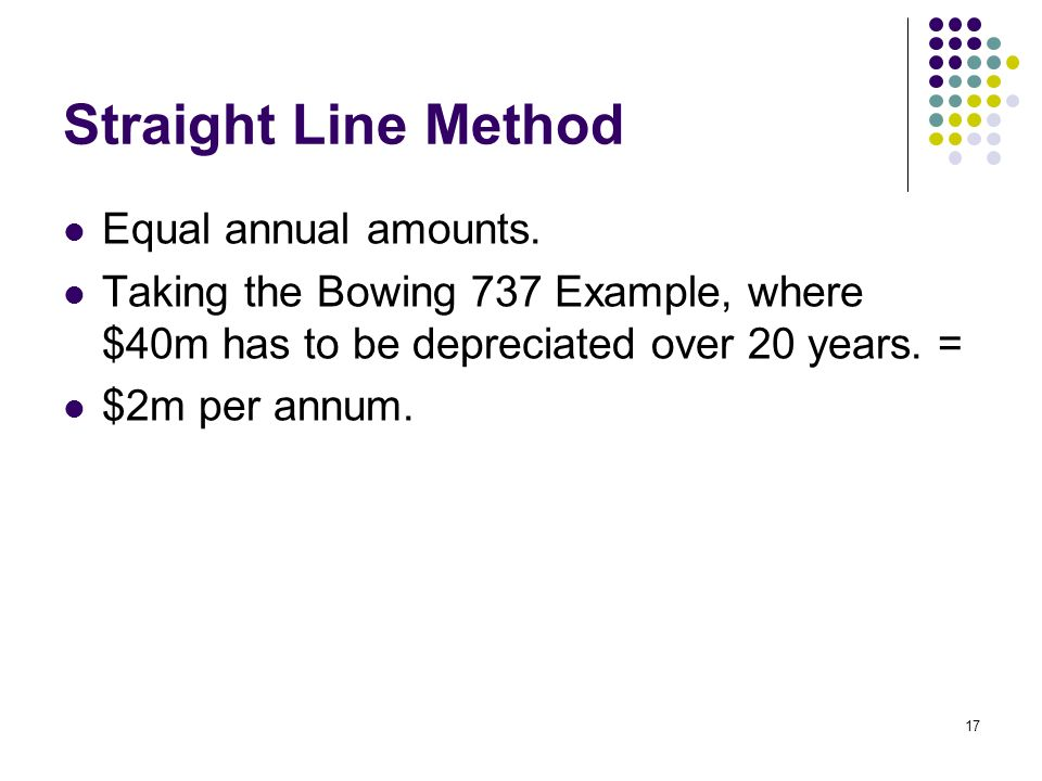 17 Straight Line Method Equal annual amounts. Taking the Bowing 737 Example, where $40m has to be depreciated over 20 years. = $2m per annum.