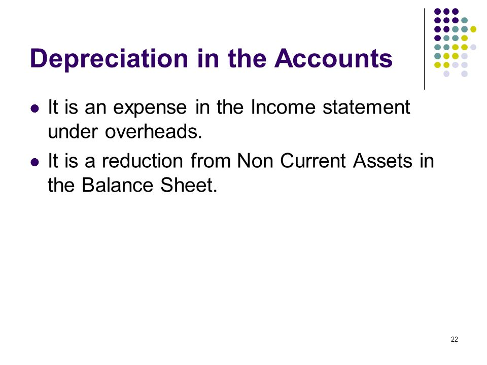 22 Depreciation in the Accounts It is an expense in the Income statement under overheads. It is a reduction from Non Current Assets in the Balance She