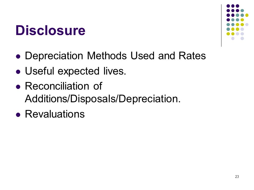 23 Disclosure Depreciation Methods Used and Rates Useful expected lives. Reconciliation of Additions/Disposals/Depreciation. Revaluations