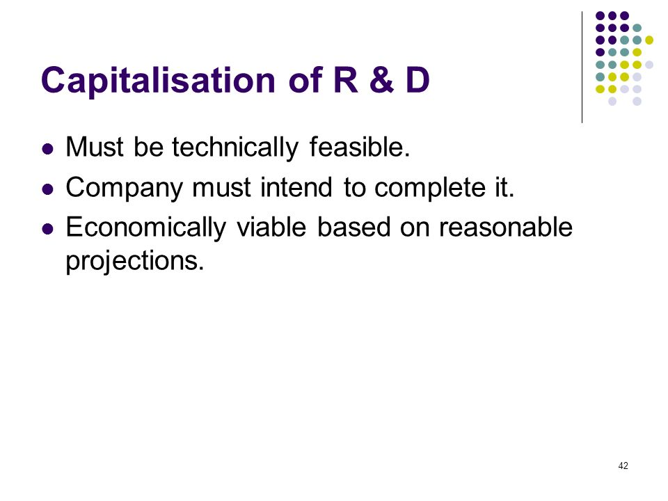 42 Capitalisation of R & D Must be technically feasible. Company must intend to complete it. Economically viable based on reasonable projections.