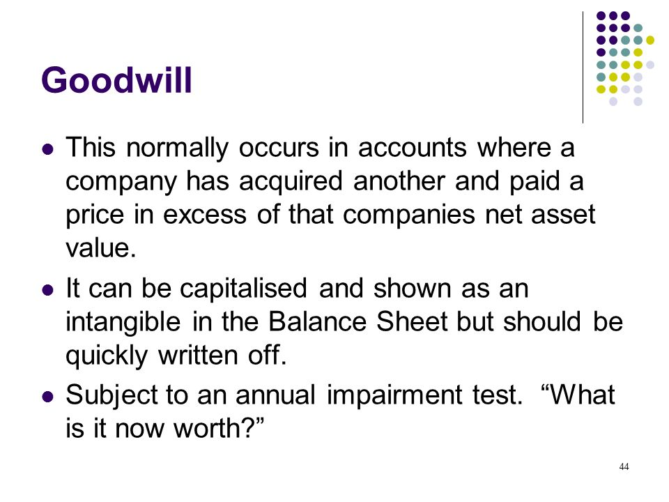 44 Goodwill This normally occurs in accounts where a company has acquired another and paid a price in excess of that companies net asset value. It can