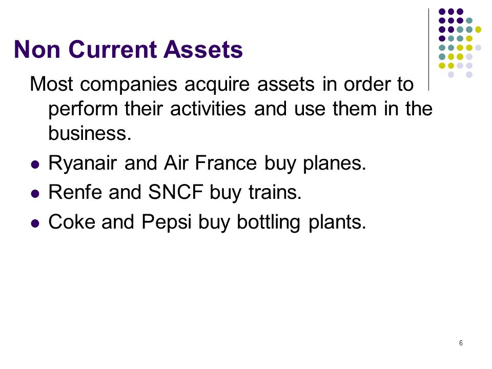 6 Non Current Assets Most companies acquire assets in order to perform their activities and use them in the business. Ryanair and Air France buy plane