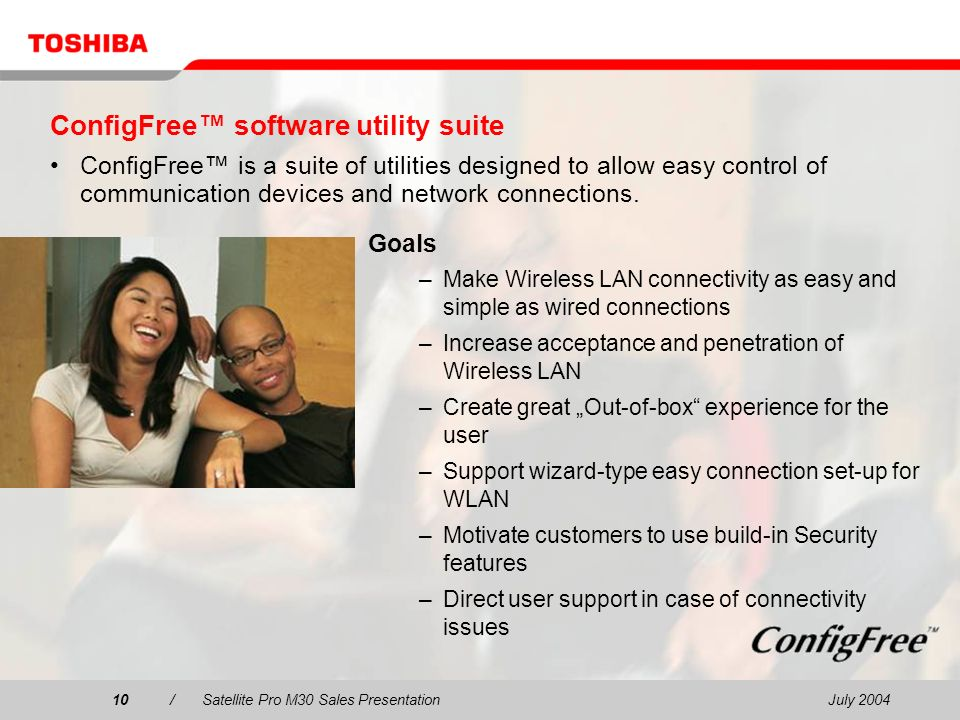 July 200410/Satellite Pro M30 Sales Presentation10 ConfigFree software utility suite ConfigFree is a suite of utilities designed to allow easy control of communication devices and network connections.
