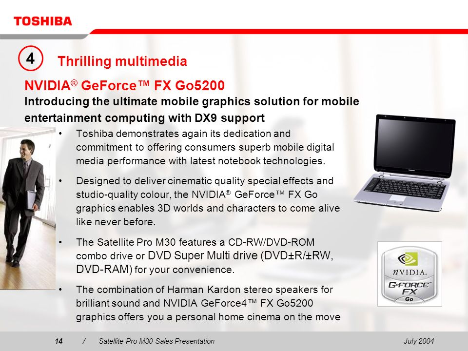 July 200414/Satellite Pro M30 Sales Presentation14 NVIDIA ® GeForce FX Go5200 Introducing the ultimate mobile graphics solution for mobile entertainment computing with DX9 support Toshiba demonstrates again its dedication and commitment to offering consumers superb mobile digital media performance with latest notebook technologies.