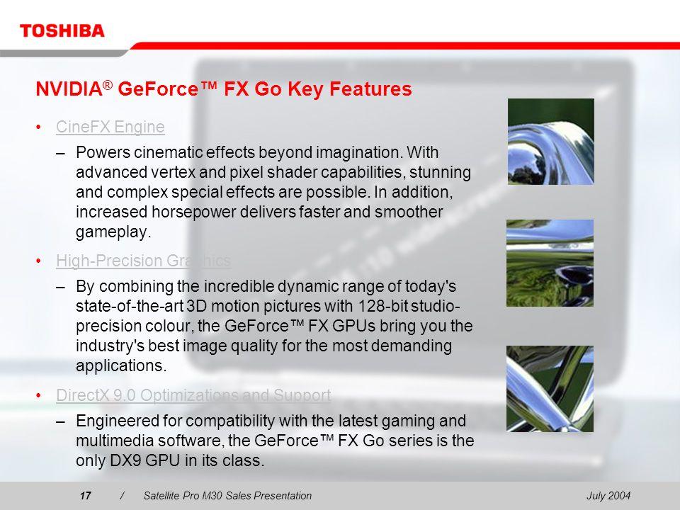 July 200417/Satellite Pro M30 Sales Presentation17 NVIDIA ® GeForce FX Go Key Features CineFX Engine –Powers cinematic effects beyond imagination. Wit