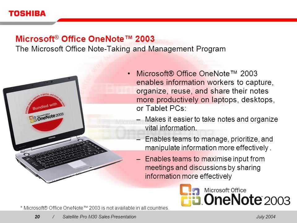 July 200420/Satellite Pro M30 Sales Presentation20 Microsoft ® Office OneNote 2003 The Microsoft Office Note-Taking and Management Program Microsoft®