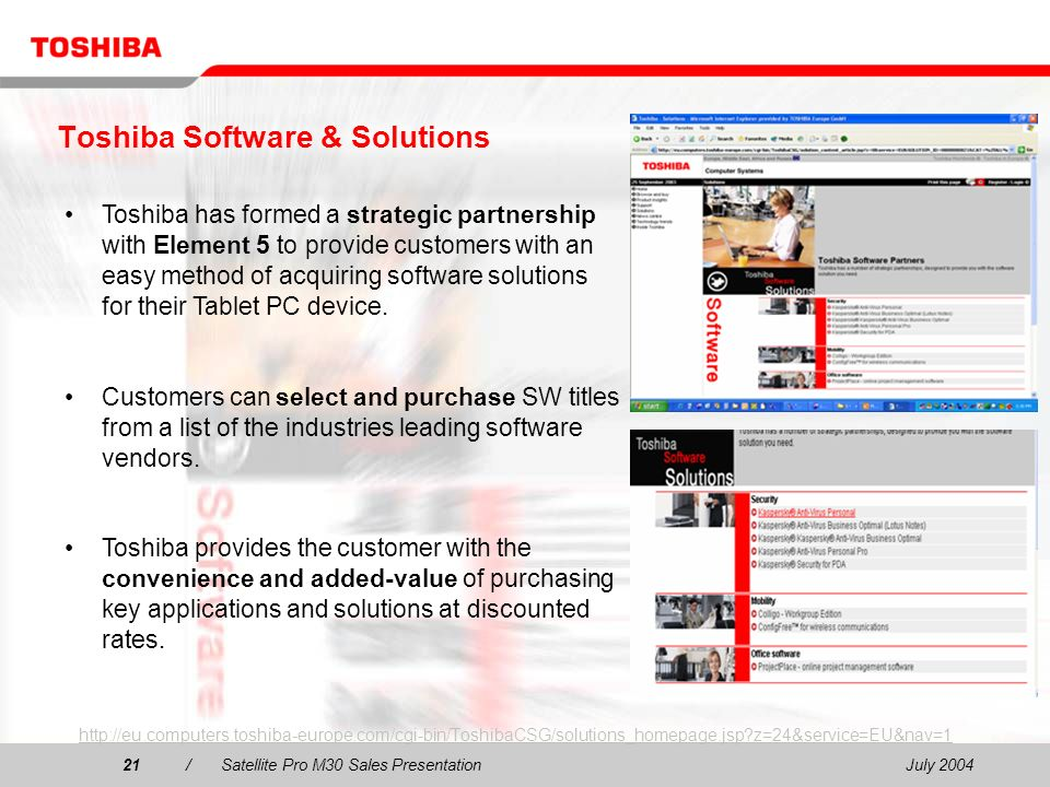 July 200421/Satellite Pro M30 Sales Presentation21 Toshiba Software & Solutions http://eu.computers.toshiba-europe.com/cgi-bin/ToshibaCSG/solutions_homepage.jsp z=24&service=EU&nav=1 Toshiba has formed a strategic partnership with Element 5 to provide customers with an easy method of acquiring software solutions for their Tablet PC device.