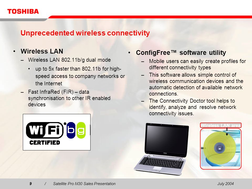 July 20049/Satellite Pro M30 Sales Presentation9 Wireless LAN area Unprecedented wireless connectivity Wireless LAN –Wireless LAN 802.11b/g dual mode up to 5x faster than 802.11b for high- speed access to company networks or the Internet –Fast InfraRed (FIR) – data synchronisation to other IR enabled devices ConfigFree software utility –Mobile users can easily create profiles for different connectivity types –This software allows simple control of wireless communication devices and the automatic detection of available network connections.