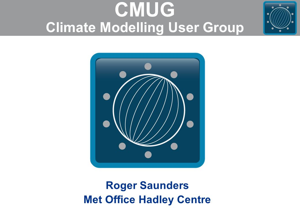CMUG Climate Modelling User Group Roger Saunders Met Office Hadley Centre