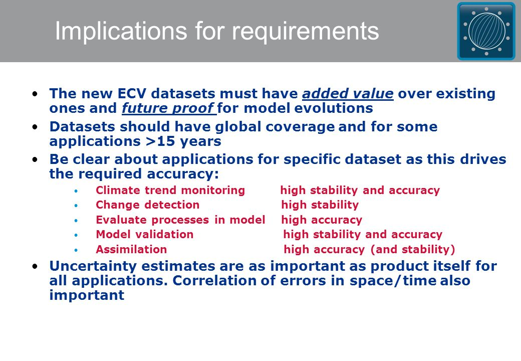 Implications for requirements The new ECV datasets must have added value over existing ones and future proof for model evolutions Datasets should have global coverage and for some applications >15 years Be clear about applications for specific dataset as this drives the required accuracy: Climate trend monitoring high stability and accuracy Change detection high stability Evaluate processes in model high accuracy Model validation high stability and accuracy Assimilation high accuracy (and stability) Uncertainty estimates are as important as product itself for all applications.