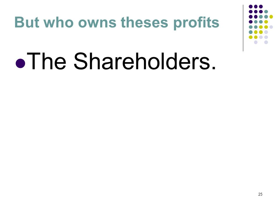 25 But who owns theses profits The Shareholders.