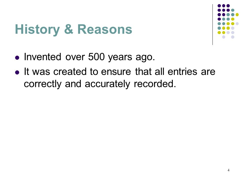 4 History & Reasons Invented over 500 years ago. It was created to ensure that all entries are correctly and accurately recorded.