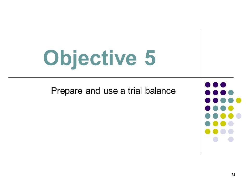 74 Objective 5 Prepare and use a trial balance