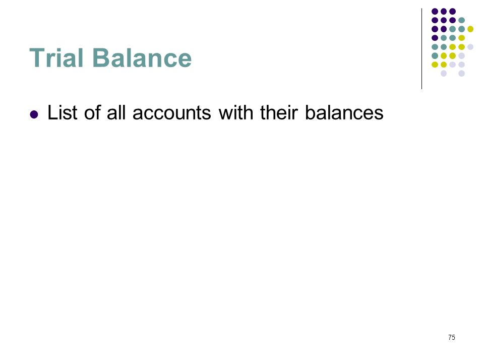 75 Trial Balance List of all accounts with their balances