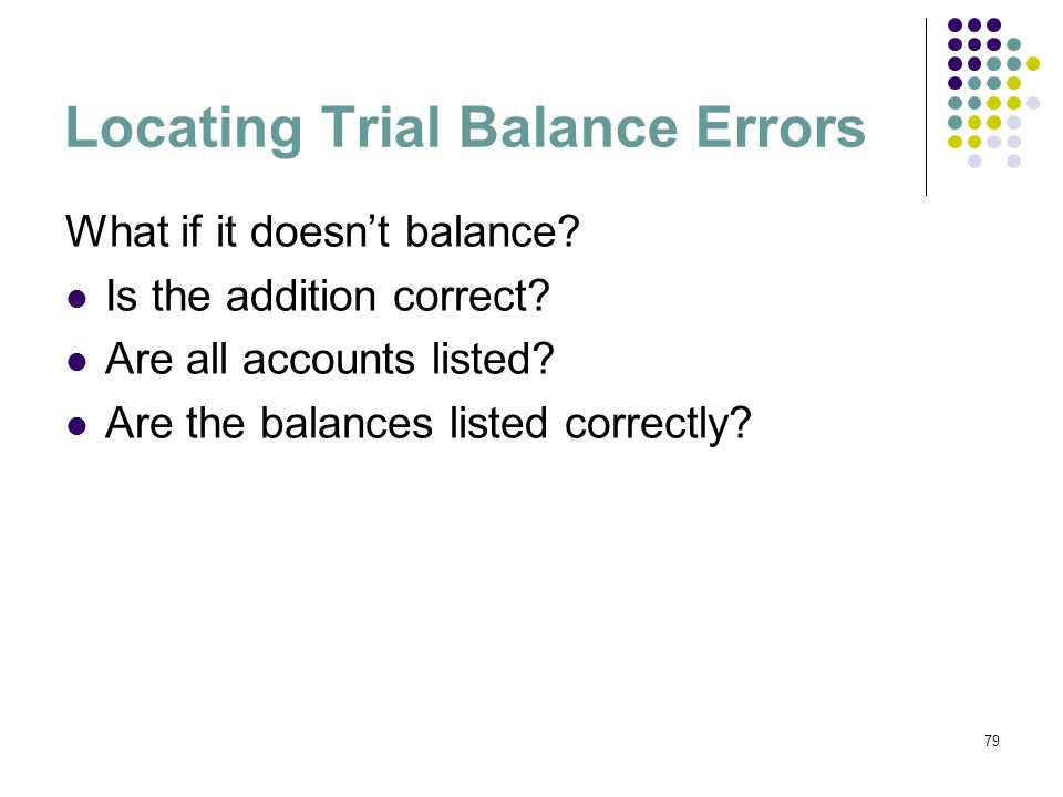 79 Locating Trial Balance Errors What if it doesnt balance? Is the addition correct? Are all accounts listed? Are the balances listed correctly?