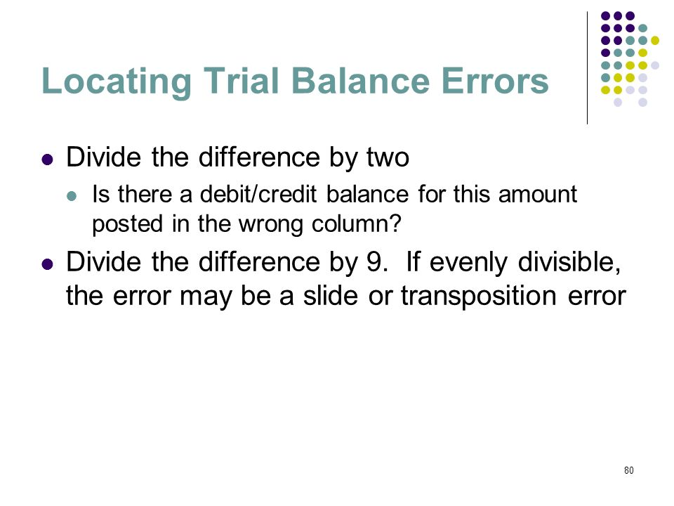80 Locating Trial Balance Errors Divide the difference by two Is there a debit/credit balance for this amount posted in the wrong column? Divide the d