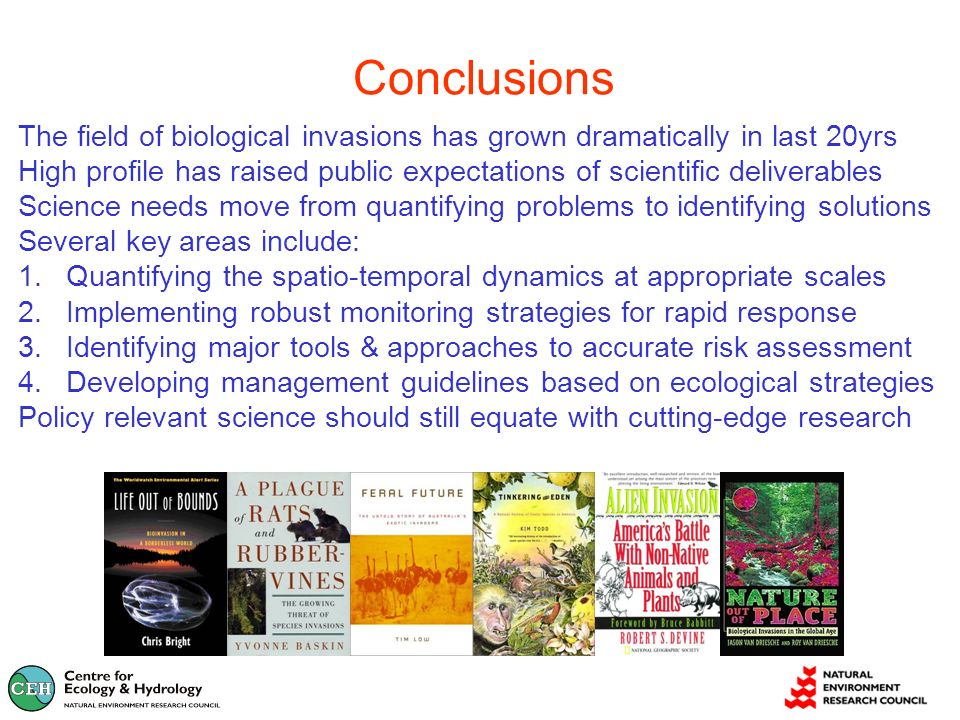 Conclusions The field of biological invasions has grown dramatically in last 20yrs High profile has raised public expectations of scientific deliverables Science needs move from quantifying problems to identifying solutions Several key areas include: 1.Quantifying the spatio-temporal dynamics at appropriate scales 2.Implementing robust monitoring strategies for rapid response 3.Identifying major tools & approaches to accurate risk assessment 4.Developing management guidelines based on ecological strategies Policy relevant science should still equate with cutting-edge research