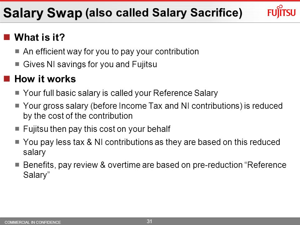 COMMERCIAL IN CONFIDENCE 30 Contributions Contributions, based on Reference Salary You must contribute at least 3%, through salary swap. Fujitsu will