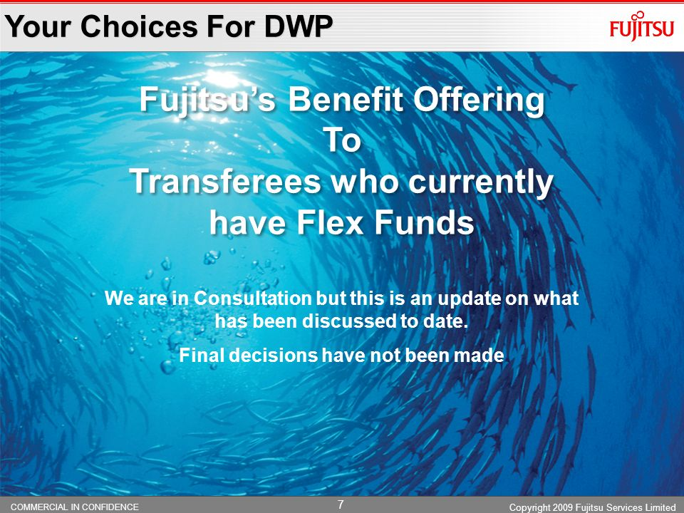 COMMERCIAL IN CONFIDENCE 7 Your Choices For DWP Copyright 2009 Fujitsu Services Limited Fujitsus Benefit Offering To Transferees who currently have Flex Funds Fujitsus Benefit Offering To Transferees who currently have Flex Funds We are in Consultation but this is an update on what has been discussed to date.