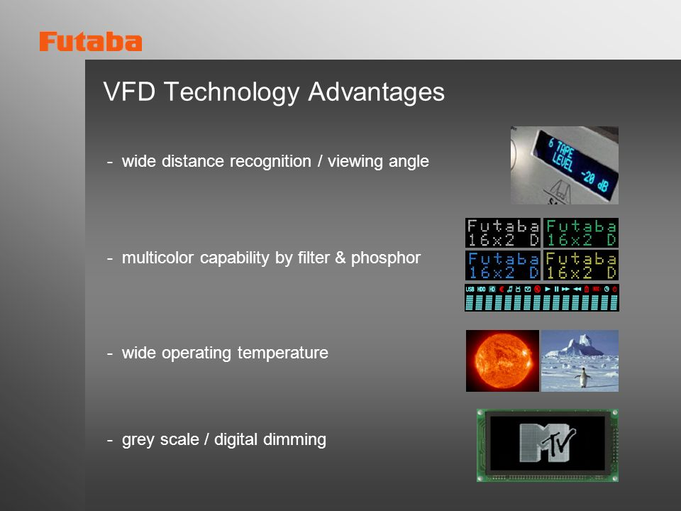 VFD Technology Advantages - multicolor capability by filter & phosphor - wide operating temperature - grey scale / digital dimming - wide distance rec