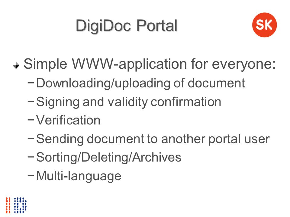 DigiDoc Portal Simple WWW-application for everyone: Downloading/uploading of document Signing and validity confirmation Verification Sending document
